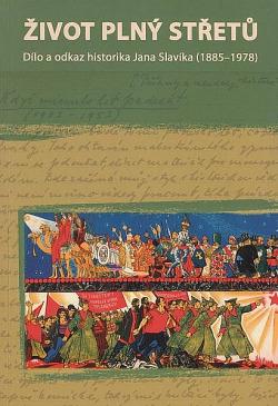 Život plný střetů - dílo a odkaz historika Jana Slavíka (1885-1978) obálka knihy