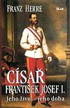 Císař František Josef I: jeho život – jeho doba