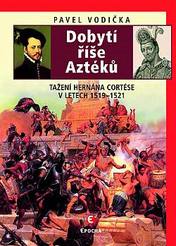 Dobytí říše Aztéků: Tažení Hernána Cortése v letech 1519–1521 obálka knihy