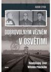 Dobrovolným vězněm v Osvětimi - Neobyčejný život Witolda Pileckého