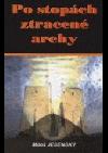 Po stopách ztracené archy : Vzrušující pátrání po zmizelém biblickém artefaktu