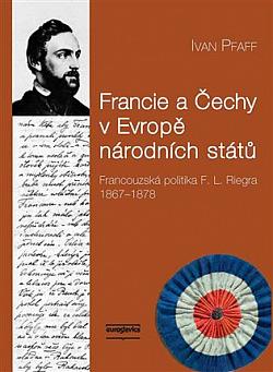 Francie a Čechy v Evropě národních států: Francouzská politika F. L. Riegra 1867-1878 obálka knihy