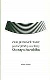 Zen je právě tady - Poučné příběhy a anekdoty Shunryu Suzukiho
