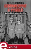 Germanizovat a vysídlit. Nacistická národnostní politika v českých zemích