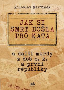 Jak si smrt došla pro kata : a další mordy z dob c.k. a první republiky obálka knihy