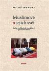 Muslimové a jejich svět: O víře, zvyklostech a smýšlení vyznavačů islámu