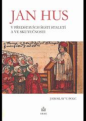 Jan Hus vpředstavách šesti staletí ave skutečnosti