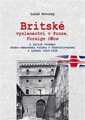 Britské vyslanectví v Praze, Foreign Office a jejich vnímání česko-německého vztahu v Československu v letech 1933 - 1938 obálka knihy