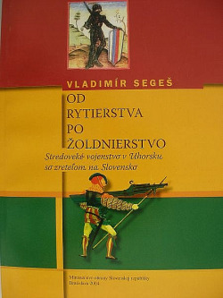 Od rytierstva po žoldnierstvo - Stredoveké vojenstvo v Uhorsku so zreteľom na Slovensko obálka knihy