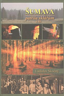 Šumava patřila sklářům (Suchdolsko, Novohradsko, východní a střední Šumava) 1. díl obálka knihy