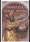 František Ignác Weiss. Sochař českého pozdního baroka 1690-1756.