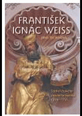 František Ignác Weiss. Sochař českého pozdního baroka 1690-1756. obálka knihy