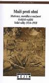 Muži proti ohni: Motivace, morálka a mužnost českých vojáků Velké války, 1914-1918