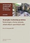 Hrad jako technický problém. Technologie a formy výstavby středověkých opevněných sídel