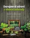 Darujme si zdraví z vlastní zahrady: Vlastní zkušenosti a návody, jak si vytvořit jedlou léčivou oázu v souladu s přírodou