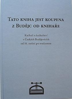 Tato kniha jest koupena z Budějc od knihaře. Knihaři a knihařství v Českých Budějovicích od 14. století po současnost