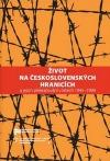 Život na československých hranicích: a jejich překračování v letech 1945–1989