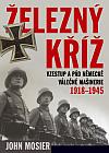 Železný kříž: Vzestup a pád německé válečné mašinerie 1918 - 1945