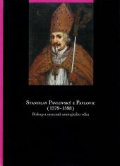 Stanislav Pavlovský z Pavlovic (1579-1598). Biskup a mecenáš umírajícího věku