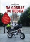 Na Gorille do Ruska: Vyprávění o velké cestě na malém motocyklu