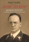 """""""Domů do říše"""": Konrád Henlein a říšská župa Sudety (1938-1945)"""