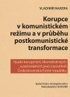 Korupce v komunistickém režimu a v průběhu postkomunistické transformace: Studie korupčních, klientelistických a patronážních jevů