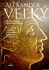 Alexander Veľký - Život, doba a význam najväčšieho vojvodcu staroveku