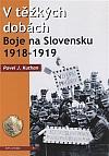 V těžkých dobách: Boje na Slovensku 1918 – 1919