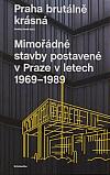 Praha brutálně krásná. Mimořádné stavby postavené v Praze v letech 1969-1989