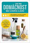 Jak na domácnost bez chemie a jedů: 150 snadných a levných receptů na přírodní čisticí prostředky