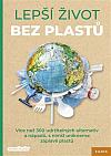 Lepší život bez plastů: Více než 300 udržitelných alternativ a nápadů, s nimiž unikneme záplavě plastů