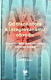 Od tranzistora k integrovanému obvodu ( kapitoly z dejín česko - slovenskej mikroelektroniky )