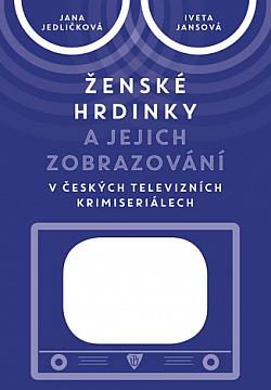 Ženské hrdinky a jejich zobrazování v českých televizních krimiseriálech obálka knihy