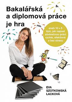 Bakalářská a diplomová práce je hra:  aneb 10 + 5 tipů, jak napsat závěrečnou práci rychle, efektivně a bez stresu obálka knihy