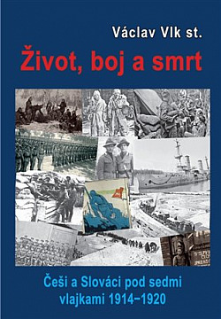 Život, boj a smrt: Češi a Slováci pod sedmi vlajkami 1914-1920 obálka knihy