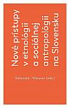 Nové prístupy v etnológii a sociálnej antropológii na Slovensku
