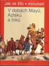 Jak se žilo v minulosti - V dobách Mayů, Aztéků a Inků
